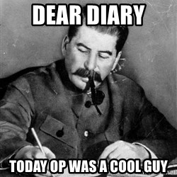 Quit Stalin - Dear diary  today op was a cool guy