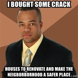 Successful Black Man - I BOUGHT SOME CRACK HOUSES TO RENOVATE AND MAKE THE NEIGBORBORHOOD A SAFER PLACE