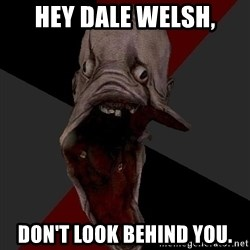 Amnesiaralph - hey dale welsh, don't look behind you.