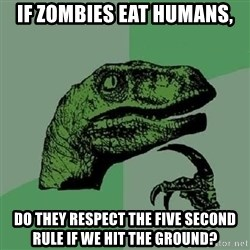 Philosoraptor - if zombies eat humans, do they respect the five second rule if we hit the ground?