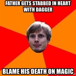 Oblivious Arthur - Father gets stabbed in heart with dagger Blame his death on magic