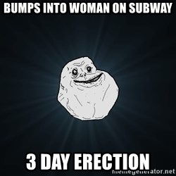 Forever Alone - bumps into woman on subway 3 day erection