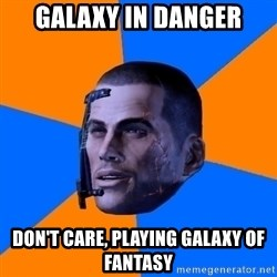 Chilled out Shepard - galaxy in danger don't care, playing galaxy of fantasy
