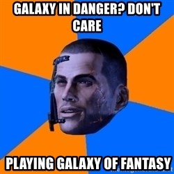 Chilled out Shepard - galaxy in danger? DON'T CARE  playing galaxy of fantasy