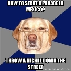 Racist Dawg - How to start a parade in mexico? throw a nickel down the street