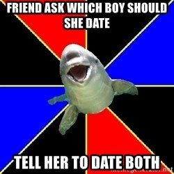 Polyamorous Porpoise - Friend ask which boy should she date tell her to date both