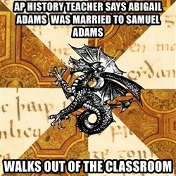 History Major Heraldic Beast - Ap History teacher says Abigail adams  was married to Samuel Adams Walks Out of the classroom