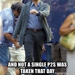 Leo - And not a single p2s was taken that day