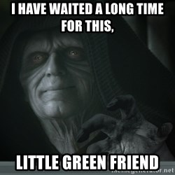 Darth TROLL - I Have Waited A Long Time for this,  LITTLE GREEN FRIEND