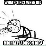 Cereal Guy Spit - WHAT? since when did michael jackson die?