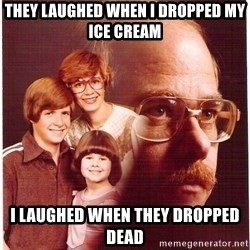Vengeance Dad - they laughed when I dropped my ice cream I laughed when they dropped dead