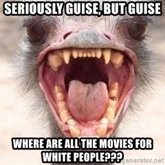 Angry White Ostrich - sEriously Guise, but guise Where are all the movies for white people???