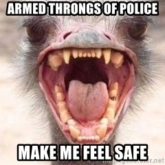 Angry White Ostrich - Armed throngs of police make me feel safe