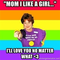 "Over Enthusiastic Pflag Mother - ""Mom i like a girl..."" I'll love you no matter what <3"