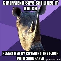 Sexually Oblivious Rhino - girlfriend says she likes it rough please her by covering the floor with sandpaper