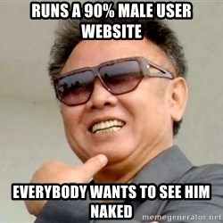 Kim Jong Ill - RUns a 90% mALE USER WEBSITE EVERYBODY WANTS TO SEE HIM NAKED
