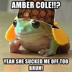 Scumbag Willymac - AMBER COLE!!? yEAH SHE SUCKED ME OFF TOO BRUH!