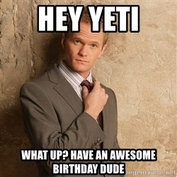 Barney Stinson - hey yeti  WHAT UP? Have an awesome birthday DUDE