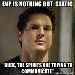 """Zak Bagans - EVP is nothing but  static """"dude, the spirits are trying to communicate"""""""