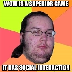 Butthurt Dweller - WOW is a superior game It has social Interaction