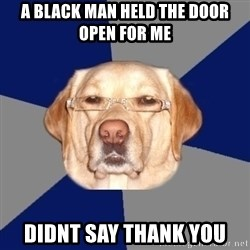 Racist Dawg - a black man held the door open for me didnt say thank you