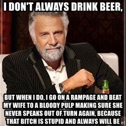 Dos Equis Guy gives advice - I don't always drink beer, but when i do, i go on a rampage and beat my wife to a bloody pulp making sure she never speaks out of turn again, because that bitch is stupid and always will be