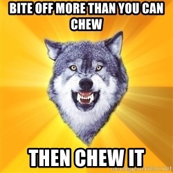Courage Wolf - BITE OFF MORE THAN YOU CAN CHEW THEN CHEW IT