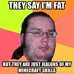 Butthurt Dweller - they say i'm fat  but they are just jealous of my minecraft skills