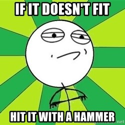Challenge Accepted 2 - If it doesn't fit hit it with a hammer