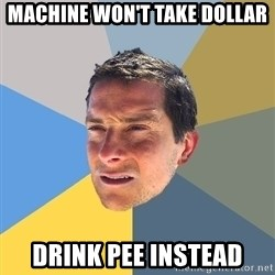 Bear Grylls - machine won't take dollar drink pee instead