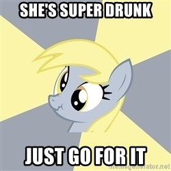 Badvice Derpy - she's super drunk just go for it