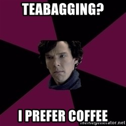 Sexually Oblivious Sherlock - Teabagging? I prefer coffee