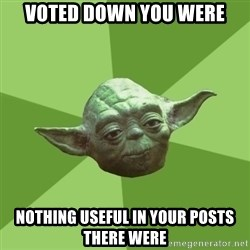 Advice Yoda Gives - Voted down you were nothing useful in your posts there were