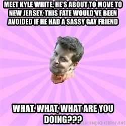 Sassy Gay Friend - Meet Kyle white, he's about to move to New Jersey. This fate would've been avoided if he had a sassy gay friend WHat. what, what are you doing???