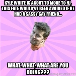 Sassy Gay Friend - Kyle White is about to move to NJ, this fate would've been avoided if he had a sassy gay friend... WHat. what, what are you doing???