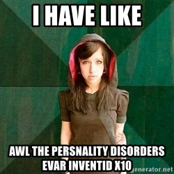 Progressive Girl - i HAVE LIKE AWL THE PERSNALITY DISORDERS EVAR INVENTID x10