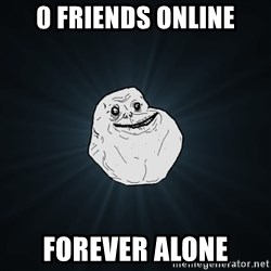 Forever Alone - 0 Friends Online Forever Alone