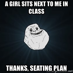 Forever Alone - a girl sits next to me in class thanks, seating plan