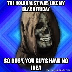 Scytheman - the holocaust was like my black friday so busy, you guys have no idea