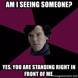 Sexually Oblivious Sherlock - Am I seeing someone? yes, you are standing right in front of me.