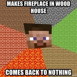 Minecraft Guy - Makes fireplace in Wood  house Comes back to nothing