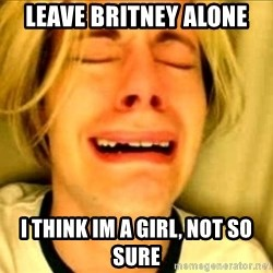 Leave Brittney Alone - Leave britney alone i think im a girl, not so sure