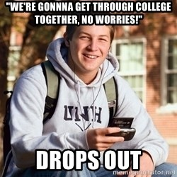 "College Freshman - ""We're gonnna get through college together, no worries!"" Drops Out"