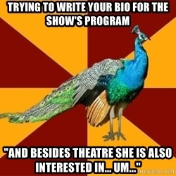 "Thespian Peacock - Trying to write your bio for the show's program ""And besides theatre she is also interested in... um..."""