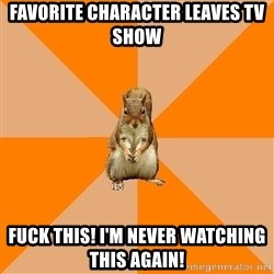 Excessively Annoyed Squirrel - Favorite character leaves tv show Fuck this! I'm never watching this again!