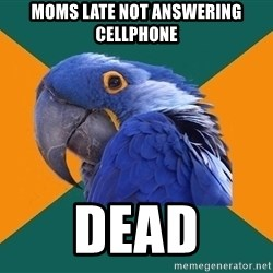 Paranoid Parrot - moms late not answering cellphone dead