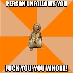 Excessively Annoyed Squirrel - Person unfollows you Fuck you, you whore!