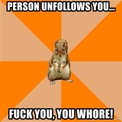 Excessively Annoyed Squirrel - Person unfollows you... Fuck you, you whore!