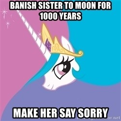 Celestia - banish sister to moon for 1000 years make her say sorry