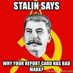 Stalin Says - stalin says why your report card has bad marx?